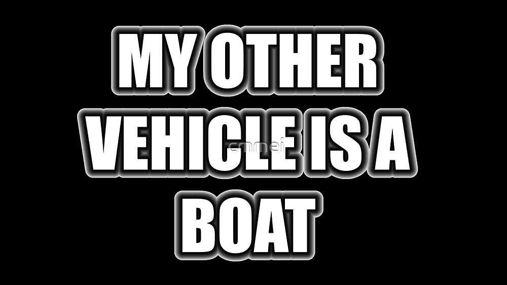 My Other Vehicle Is A Boat by cmmei