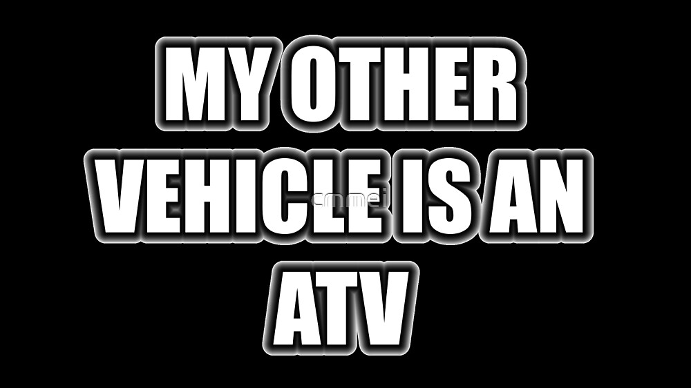 My Other Vehicle Is An ATV by cmmei