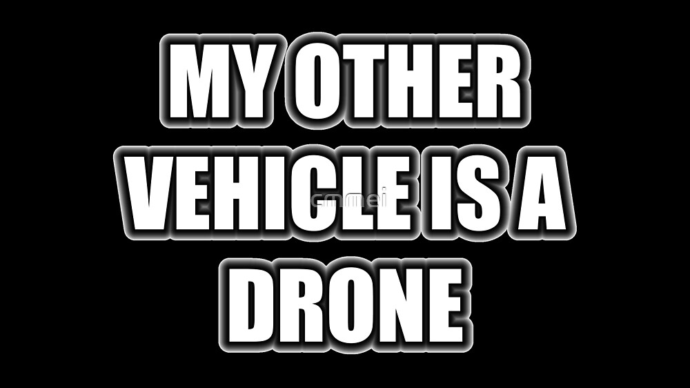 My Other Vehicle Is A Drone by cmmei