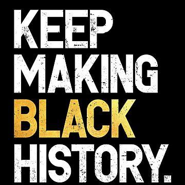 Keep Making Black History : Black History Month Black Pride by mindeverykind