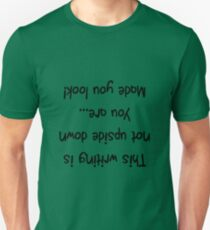 This writing is not upside down, you are... Made you look! Unisex T-Shirt