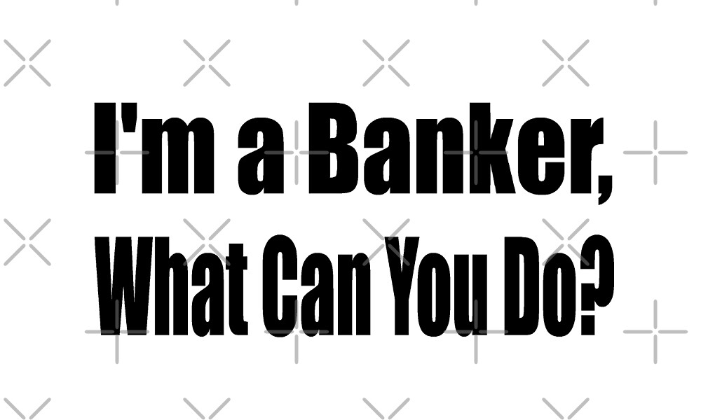 I'm A Banker What Can You Do - Funny Bank T Shirt  by greatshirts