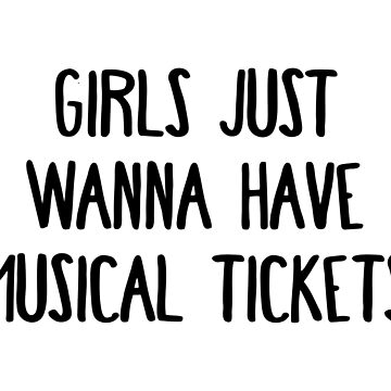 Girls Just Wanna Have Musical Tickets by teesaurus