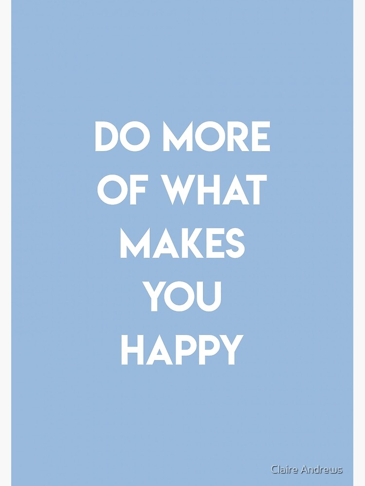 Do More Of What Makes You Happy by Claireandrewss