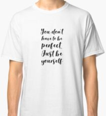 You Don't Have To Be Perfect Just Be Yourself Classic T-Shirt