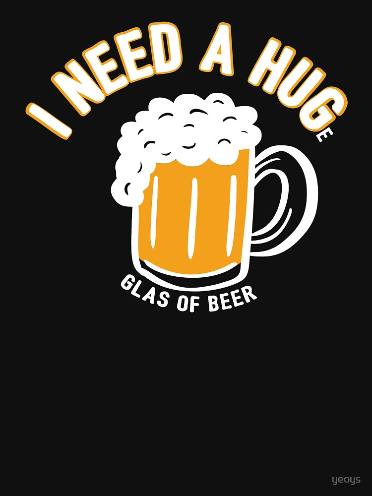 I Need A Huge Glas Of Beer - Funny Beer Quote Gift by yeoys