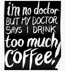 I'm No Doctor, But My Doctor Says I Drink TOO MUCH COFFEE! Poster