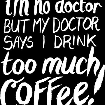 I'm No Doctor, But My Doctor Says I Drink TOO MUCH COFFEE! by lexxie