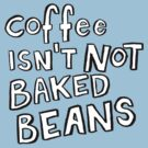 Coffee Isn't Not Baked Beans by Alex e Clark