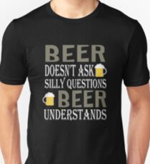 Beer Doesn't Ask Silly Questions Beer Understands t-shirts Unisex T-Shirt