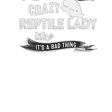 They Call Me Crazy Reptile Lady Like It's A Bad Thing by boltage69