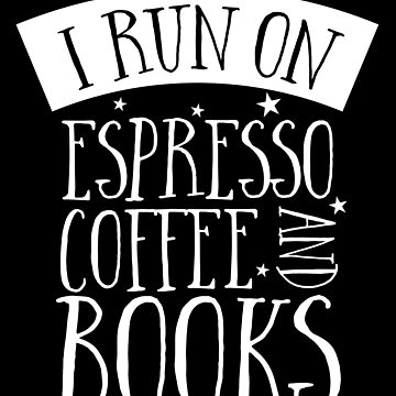 I run on espresso coffee and books by jazzydevil