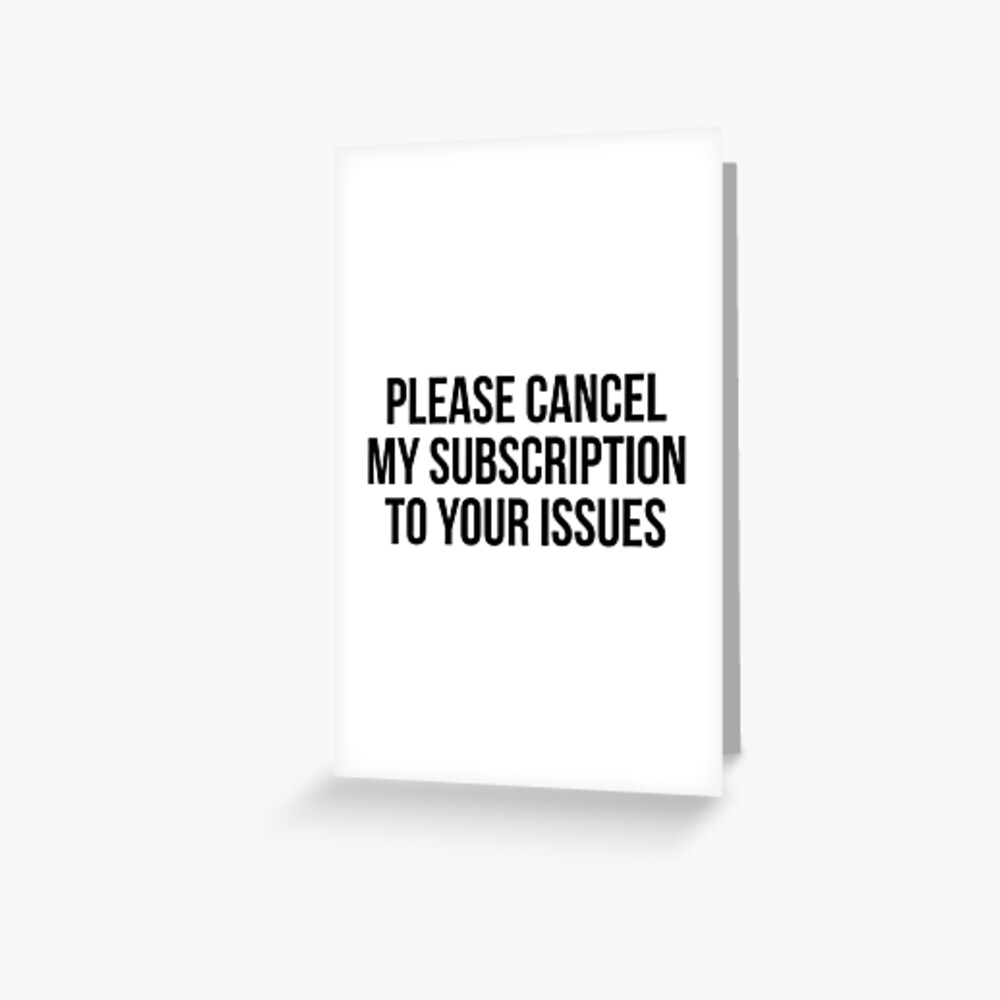 Please cancel my subscription to your issues Greeting Card
