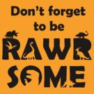 Don't Forget To Be Rawrsome (Dinosaurs) by jezkemp