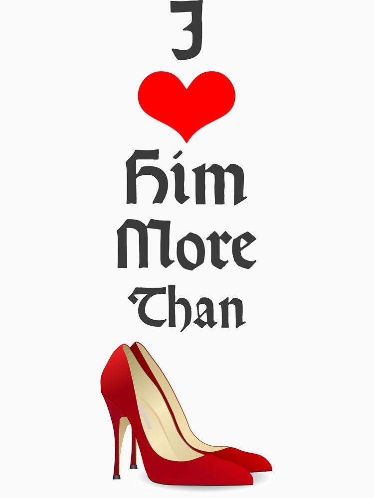 Perfect Valentine's Day Gift - I Love Him More Than High Heels by gijst