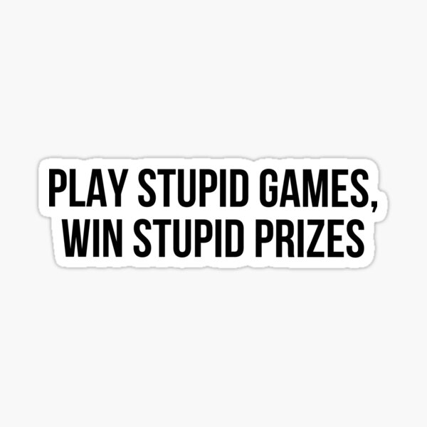 Play stupid games Win stupid prizes Sticker