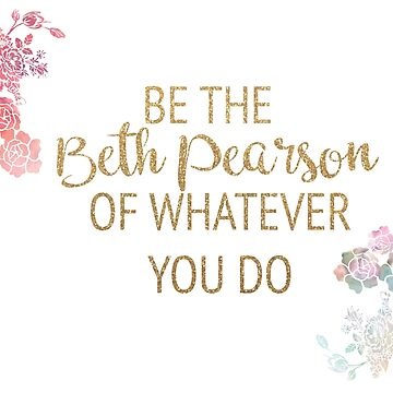 Be the Beth Pearson of Whatever You Do by timelessdreams