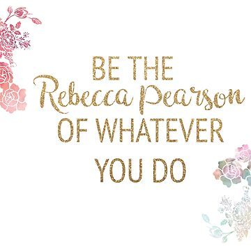 Be the Rebecca Pearson of Whatever You Do by timelessdreams