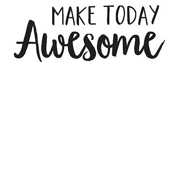 Make Today Awesome by inspires
