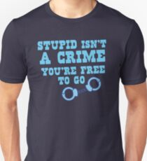 STUPID isn't a CRIME You're FREE to GO! T-Shirt