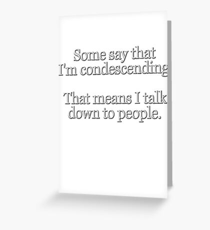 Some people say I'm condescending. That means I talk down to people. Greeting Card