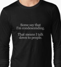 Some people say I'm condescending. That means I talk down to people. Long Sleeve T-Shirt