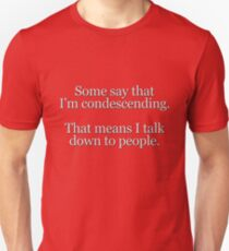 Some people say I'm condescending. That means I talk down to people. Unisex T-Shirt