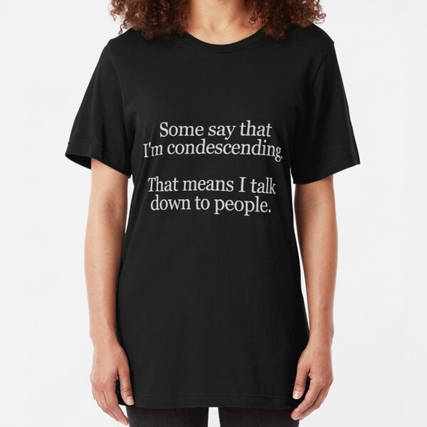 Some people say I'm condescending. That means I talk down to people. Slim Fit T-Shirt