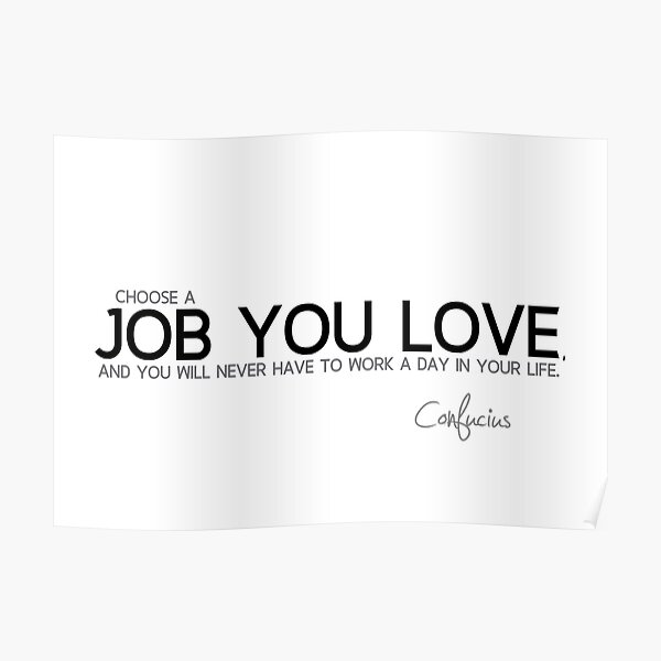 choose a job you love - confucius Poster