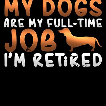 Awesome My Dogs Are My Full-Time Job I'm Retired T-Shirt by merchbrigade