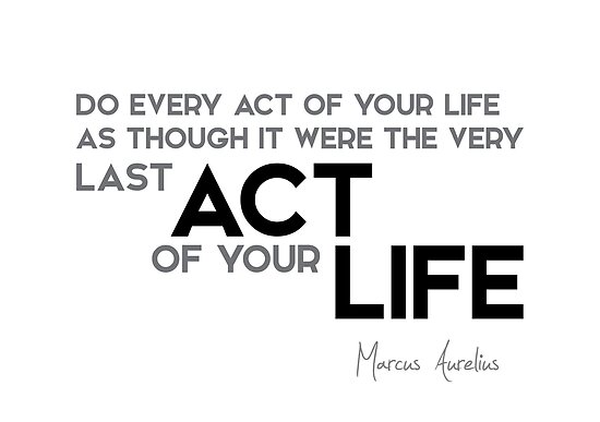 every act: like last act of your life - marcus aurelius by razvandrc