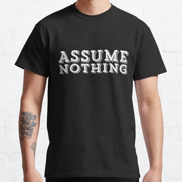 ASSUME NOTHING TYPOGRAPHY DESIGN Classic T-Shirt
