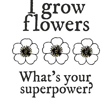 Grow Flowers Gardener Superpower by empressofdirt