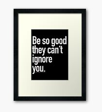 Be so good they can't ignore you Framed Print