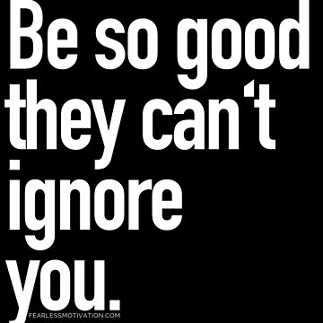 Be so good they can't ignore you by fearlessmotivat