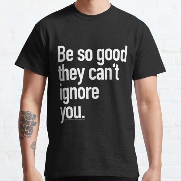 Be so good they can't ignore you Classic T-Shirt