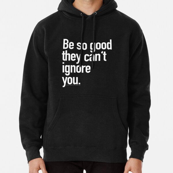 Be so good they can't ignore you Pullover Hoodie