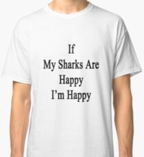 If My Sharks Are Happy I'm Happy  Classic T-Shirt