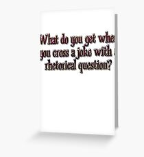 What do you get when you cross a joke with a rhetorical question? Greeting Card