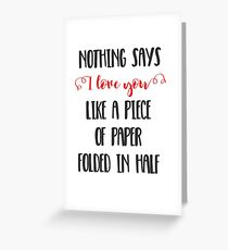 Nothing Says I Love You Like a Piece of Paper Folded in Half Greeting Card