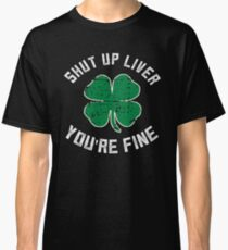Funny Shut Up Liver You're Fine St Patrick's Day Beer Drinking Tee Classic T-Shirt