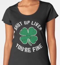 Funny Shut Up Liver You're Fine St Patrick's Day Beer Drinking Tee Women's Premium T-Shirt