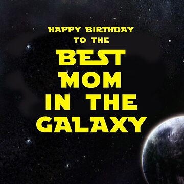 HAPPY BIRTHDAY TO THE BEST MOM IN THE GALAXY by mattoakley