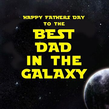 HAPPY FATHERS DAY TO THE BEST DAD IN THE GALAXY by mattoakley
