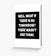 Groundhog Day Quote - What If There Is No Tomorrow? Greeting Card