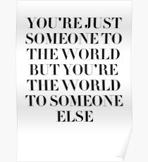 """""""YOU'RE JUST SOMEONE TO THE WORLD"""" Poster"""