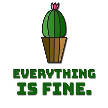 Everything Is Fine Cactus by shminoa