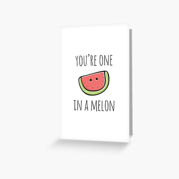 You're One In A Melon Greeting Card