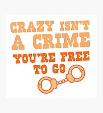 CRAZY isn't a CRIME you're FREE TO GO Photographic Print