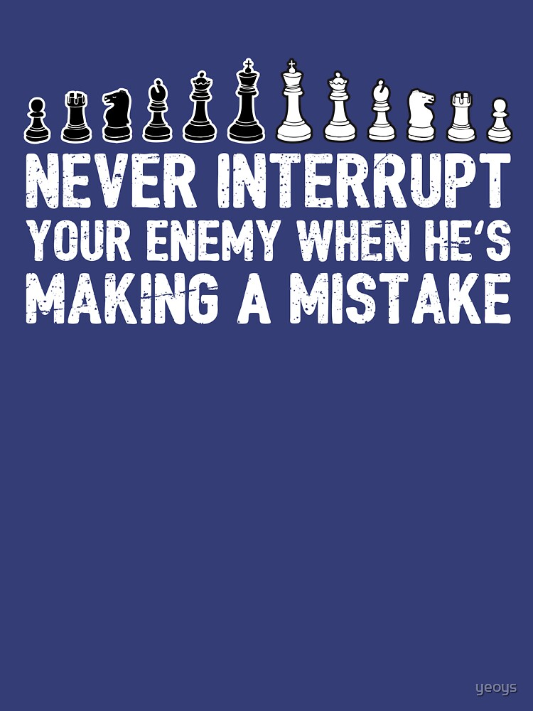 Never Interrupt Your Enemy Making A Mistake - Cool Chess Club Gift by yeoys